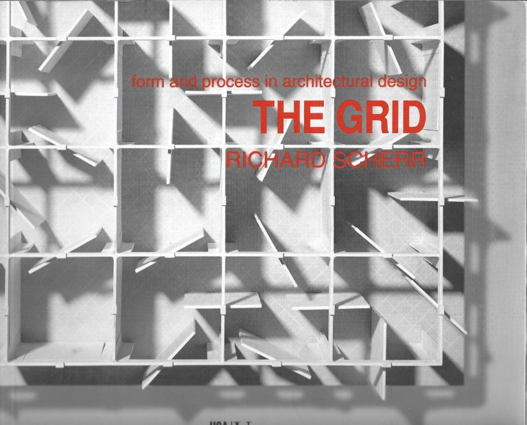 The Grid: Form and Process in Architectural Design. Richard Scherr.