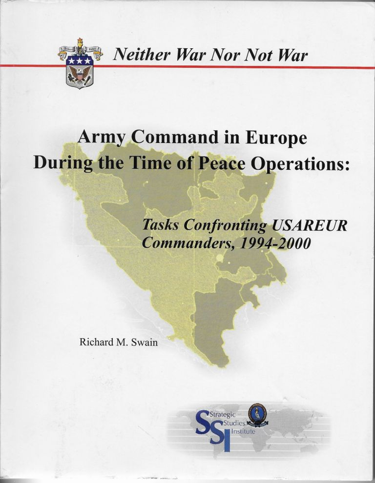 Neither War Nor Not War. Army Command in Europe During the Time of Peace Operations: Tasks Confronting USAREUR Commanders, 1994-2000. Richard M. Swain.