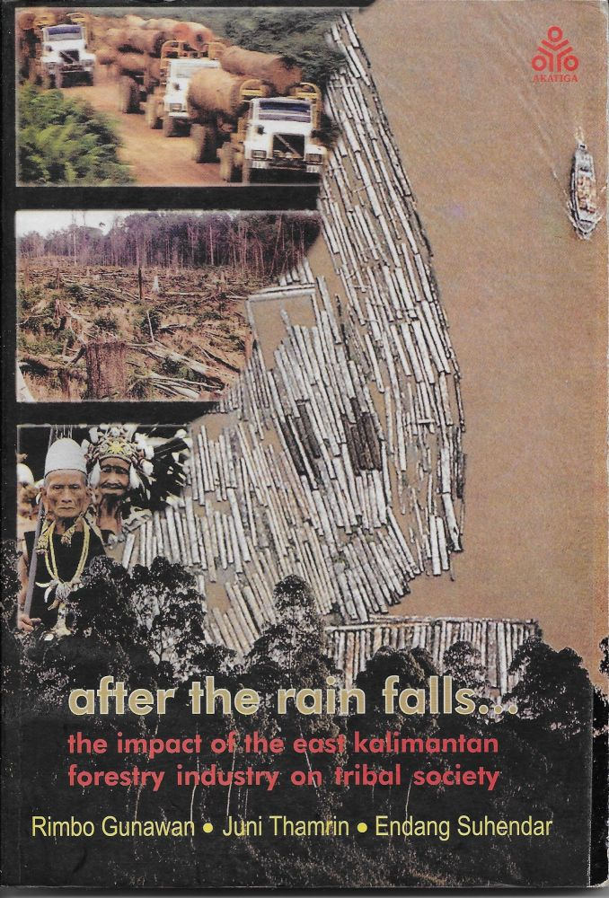 After the Rain Falls...The Impact of the East Kalimantan Forestry Industry on Tribal Society. Rimbo Gunawan.