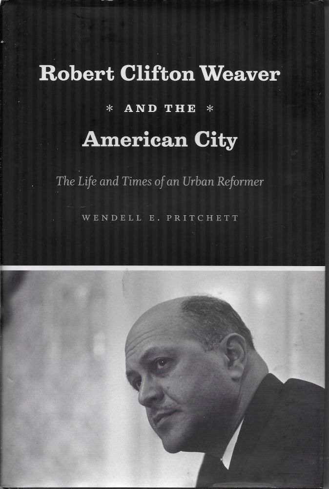 Robert Clifton Weaver and the American City: The Life and Times of an Urban Reformer. Wendell E. Pritchett.
