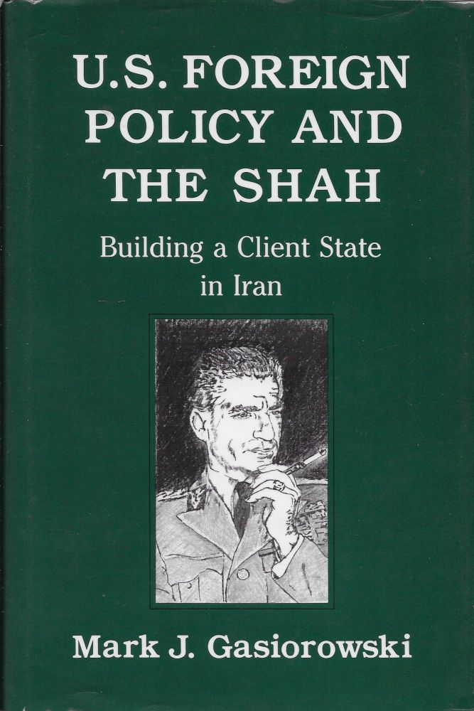 U.S. Foreign Policy and the Shah: Building a Client State in Iran. Mark Gasiorowski.