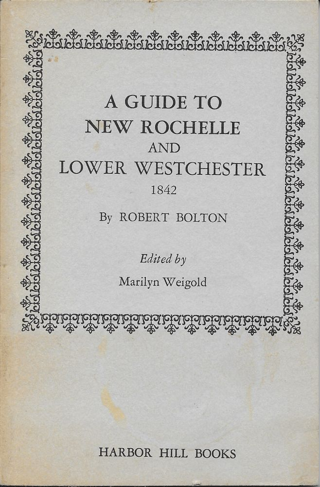 Guide to New Rochelle and Its Vicinity: Pelham, West Chester, West Farms Morrissania, Fordham, Yonkers, East Chester, White Plains, Mamaroneck, and Rye [A Facsimile of the 1842 edition with a Preface, Annotations, and Corrections by Weigold]. cover title is: A Guide to New Rockelle and Lower Westchester, 1842. Robert Bolton, Marilyn Weingold.
