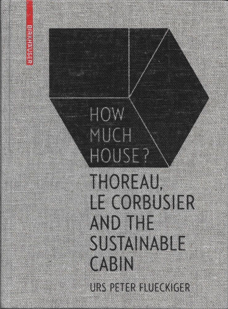 How Much House?: Thoreau, Le Corbusier and the Sustainable Cabin. Urs Peter Flueckiger.