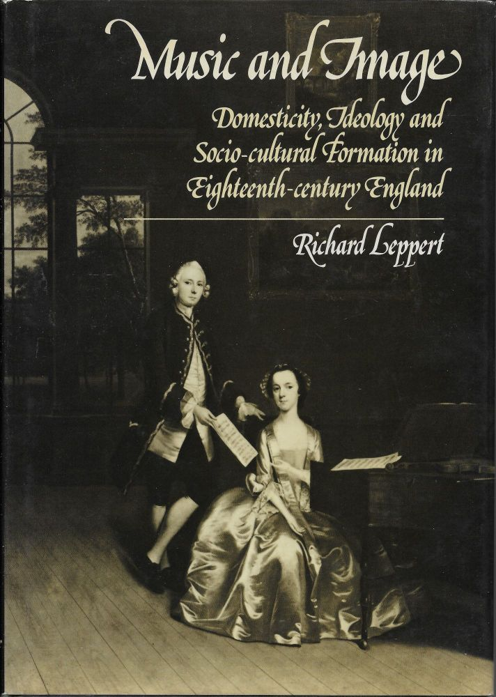 Music and Image: Domesticity, Ideology and Socio-cultural Formation in Eighteenth-Century England. Richard Leppert.