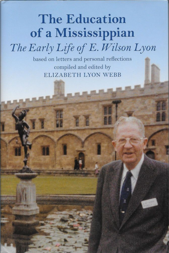 The Education of a Mississippian: The Early Life of E. Wilson Lyon. Elizabeth Lyon Webb.