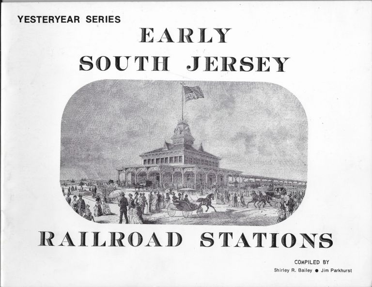 Early South Jersey Railroad Stations. Shirley R. Bailey, Jim Parkhurst.