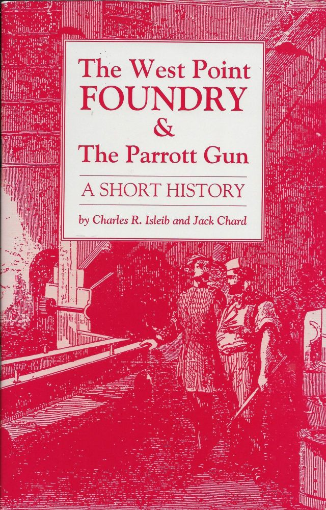 The West Point Foundry & The Parrott Gun: A Short History. Charles Isleib, Jack Chard.