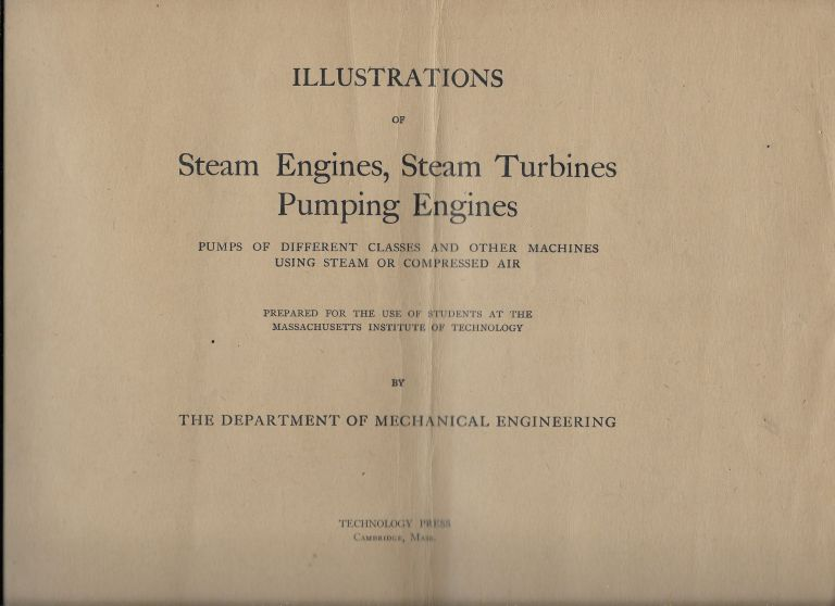 Illustrations of Steam Engines, Steam Turbines, Pumping Engines, Pumps of Different Classes and Other Machines Using Steam or Compressed Air, Prepared for the Use of Students at the Massachusetts Institute of Technology [with] Text Volume to Accompany the same. E. F. Miller.