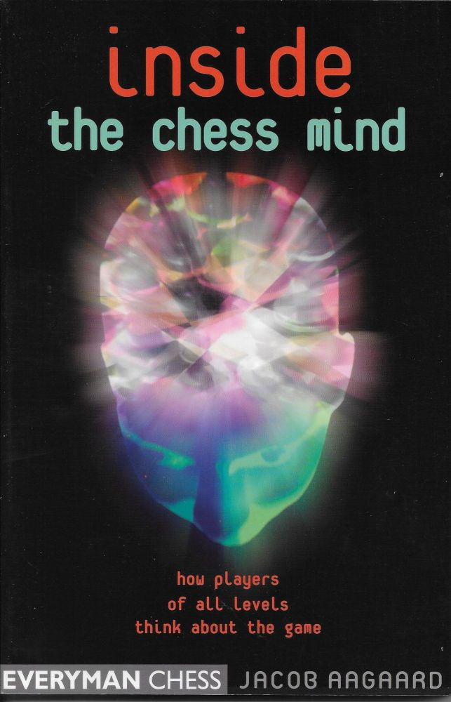 Inside the Chess Mind: How Players of All Levels Think About the Game. Jacob Aagaard.
