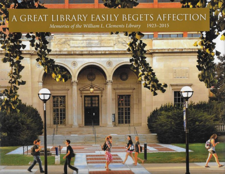 Great Library Eeasily Begets Affection: Memories of the William L Clements Library, 1923-2015. Brian Leigh Dunnigan.