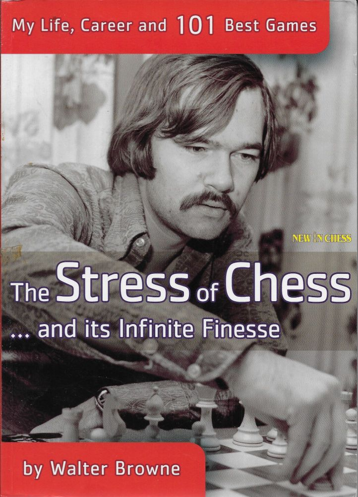 The Stress of Chess: My Life, Career and 101 Best Games. Walter Browne.