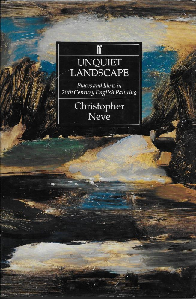 Unquiet Landscape: Places and Ideas in Twentieth-Century English Painting. Christopher Neve.