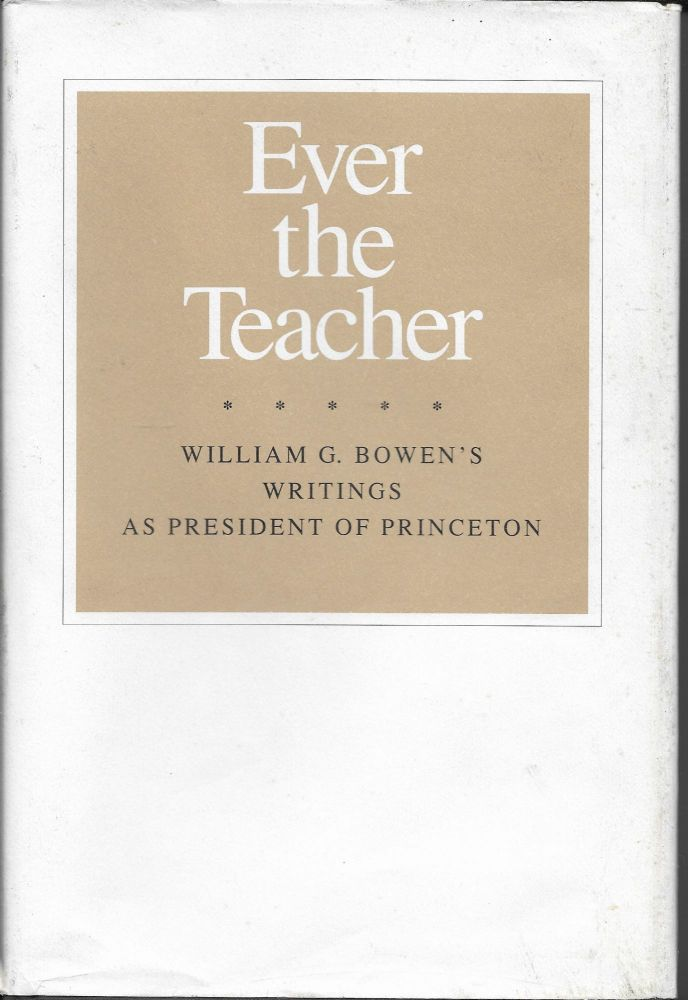 Ever the Teacher. William G. Bower's Writings as President of Princeton. William G. Bowen.