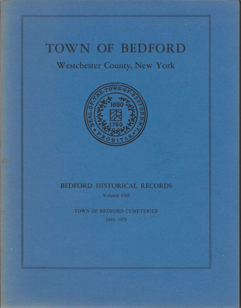 Town of Bedford, Westchester County, New York. Bedford Historical Records, Volume VIII. Town opf Bedford Cemeteries, 1681-1975. Community and Church Graveyards and Family Burial Grounds. An Alphabetical List of Tomestone Inscriptions and Other Records. A Bicentennial Publication