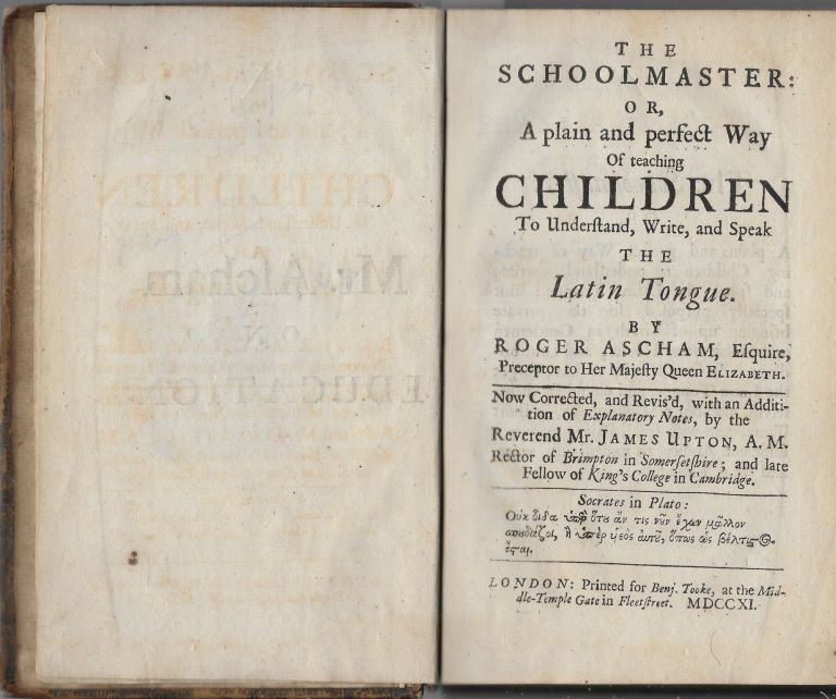 The Schoolmaster: or, a Plain and Perfect Way of Teaching Children to Understand,, Write, and Speak the Latin Tongue. Roger Ascham, James Upton.