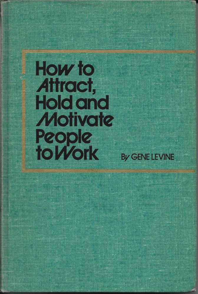 How to Attract, Hold and Motivate People to Work. Gene Levine.