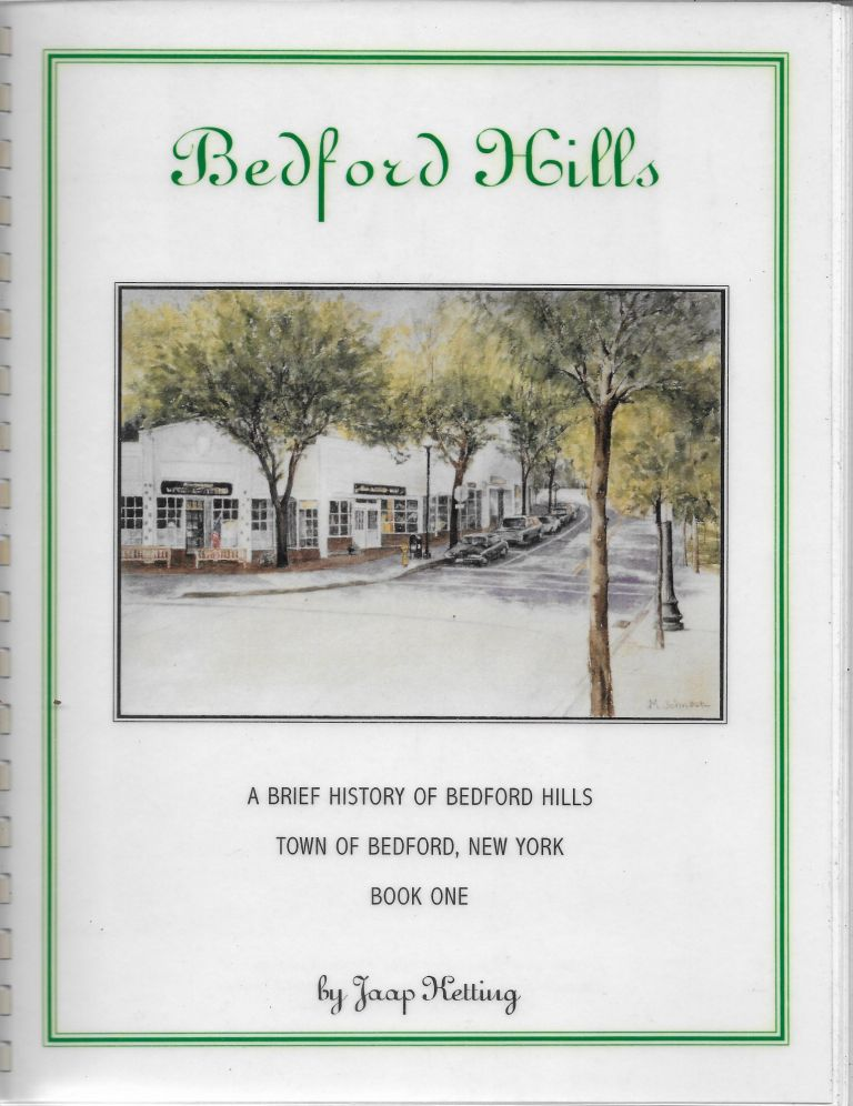 Bedford Hills [cover title: Bedford Hills: A Brief History of Bedford Hills, Town of Bedford, New York, Volume One]. Jaap Ketting.