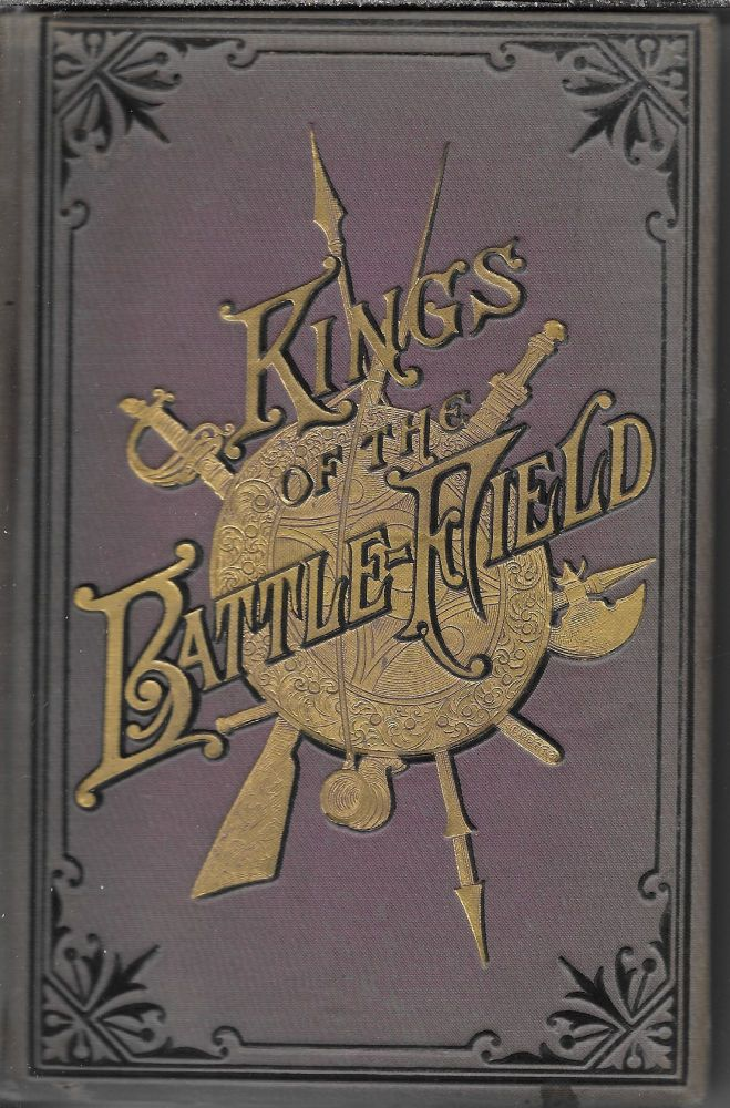Kings of the Battlefield: Comprising a Series of Biographical Sketches of the Most Distinguished Military Leaders of Europe and America Who Have Contributed Their Life Services to Establish and Perpetuate the Freedom of Their Fellow-Men and The Sacred Honor of Their Country. Sanford W. Ramey.