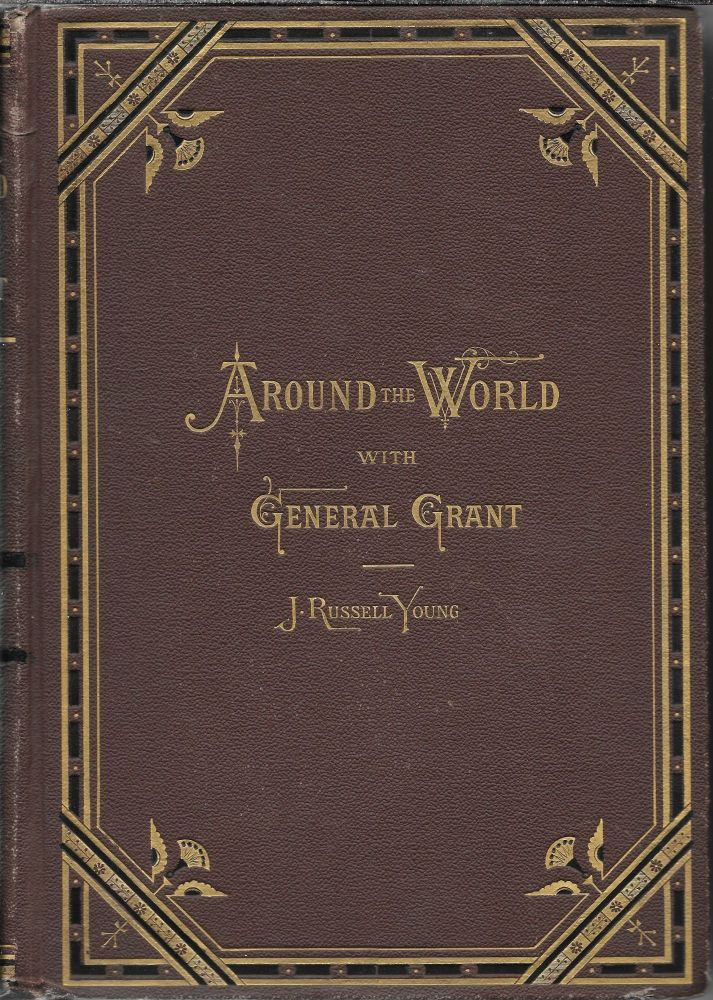 Around the World with General Grant: A Narrative of the Visit of General U. S. Grant, Ex-President of the United States, to Various Countries in Europe, Asia, and Africa in 1877, 1878, 1879. John Russell Young.