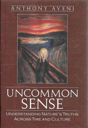 Uncommon Sense: Understanding Nature's Truths Across Time and Culture. Anthony Aveni
