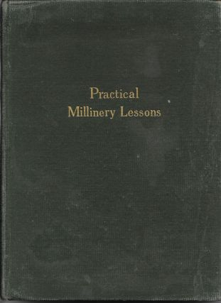 Practical Millinery Lessons: A Complete Series of Lessons in the Art of Millinery