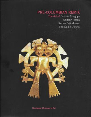 Pre-Columbian Remix: The Art of Enrique Chagoya, Demián Flores, Rubén Ortiz-Torres, and Nadín...