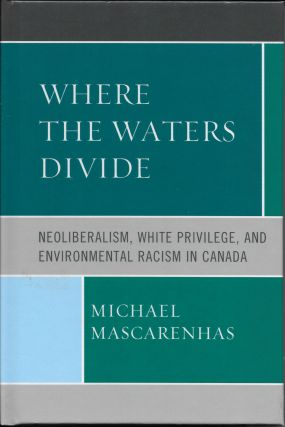 Where the Waters Divide: Neoliberalism, White Privilege, and Environmental Racism in Canada. Michael Mascarenhas.