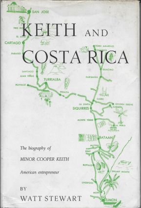 Keith and Costa Rica, A Biographical Study of Minor Cooper Keith. Watt Stewart