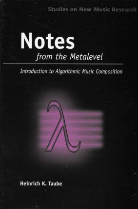 Notes from the Metalevel: An Introduction to Algorithmic Music Composition. Heinrich Taube