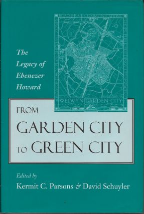 From Garden City to Green City: The Legacy of Ebenezer Howard. Kermit C. Parsons, David Schuyler