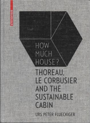 How Much House?: Thoreau, Le Corbusier and the Sustainable Cabin. Urs Peter Flueckiger