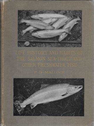Life-History and Habits of the Salmon, Sea-Trout, Trout, and Other Freshwater Fish. P. D. Malloch.