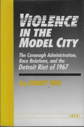 Violence in the Model City: The Cavanagh Administration, Race Relations, and the Detroit Riot of 1967. Sidney Fine.
