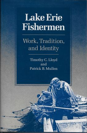 Lake Erie Fishermen: Work, Tradition, and Identity. Timothy C. Lloyd, Patrick B. Mullen.