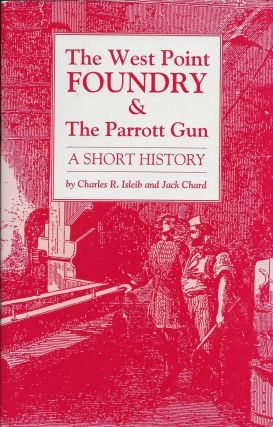 The West Point Foundry & The Parrott Gun: A Short History. Charles Isleib, Jack Chard