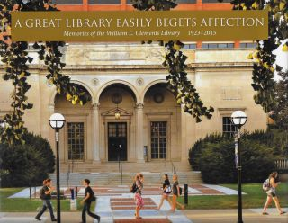 Great Library Eeasily Begets Affection: Memories of the William L Clements Library, 1923-2015....