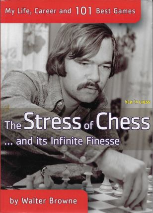 The Stress of Chess: My Life, Career and 101 Best Games. Walter Browne
