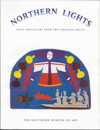 Northern Lights: Inuit Textiles Art From the Canadian Arctic. Kathrarine W. Fernstrom, Anita E....