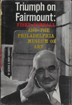 Triumph on Fairmount: Fiske Kimball and the Philadelphia Museum of Art. George and Mary Roberts