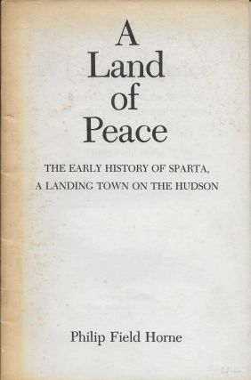 A Land of Peace: The Early History of Sparta, A Landing Town on the Hudson. Philip Field Horne