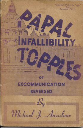 Papal Infallibility Topples Or, Excommunication Reversed. Michael J. Anzalone
