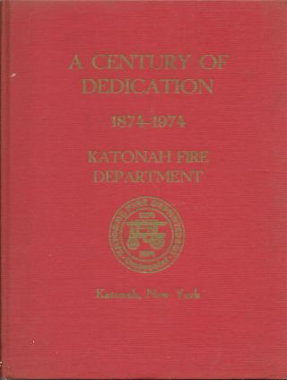 A Century of Dedication: The 100 Year History of the Katonah Fire Department. Charles L. Radzinsky