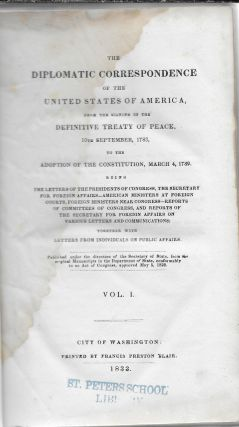 The Diplomatic Correspondence of the United States of America, from the Signing of the Definitive Treaty of Peace, 10th September, 1783, to the Adoption of the Constitution, March 4, 1789. Being the Letters of the Presidents of Congress, the Secretary for Foreign Affairs---American Ministers at Foreign Courts, Foreign Ministers near Congress---Reports of Committees of Congress, and Reports of the Secretary for Foreign Affairs on various Letters and Communications. Volume One [Only]