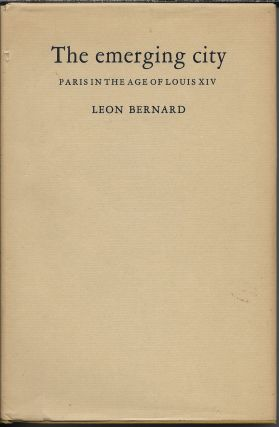 The Emerging City: Paris in the Age of Louis XIV. Leon Bernard